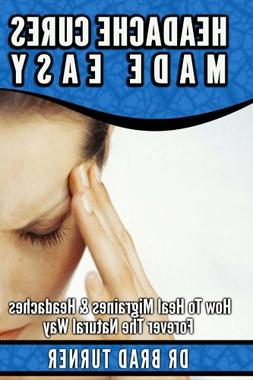 Headache Cures Made Easy: How To Heal Migraines & Headaches